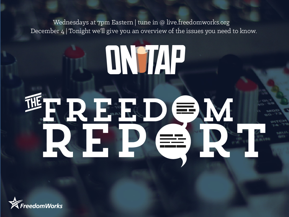 December 4th episode of FreedomWorks On Tap, the Freedom Report, an update on all the issues
